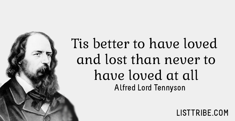 Tis better to have loved and lost than never to have loved at all. -Alfred Lord Tennyson
