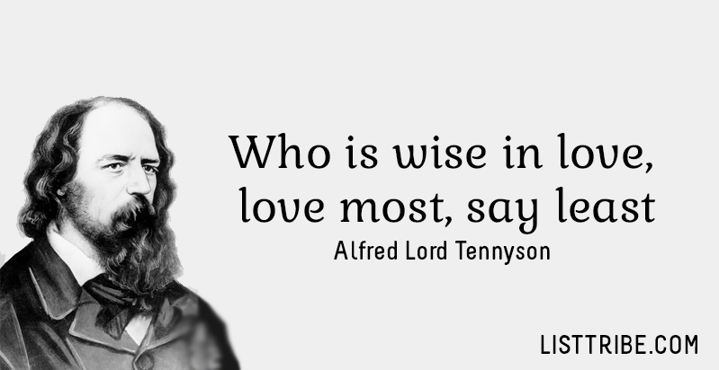 Who is wise in love, love most, say least. -Alfred Lord Tennyson