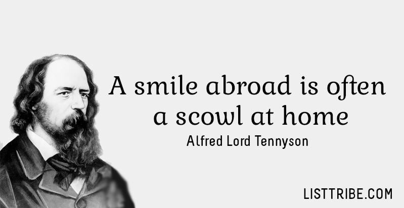 A smile abroad is often a scowl at home. -Alfred Lord Tennyson
