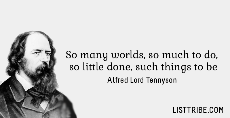 So many worlds, so much to do, so little done, such things to be. -Alfred Lord Tennyson