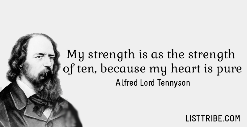 My strength is as the strength of ten, because my heart is pure. -Alfred Lord Tennyson
