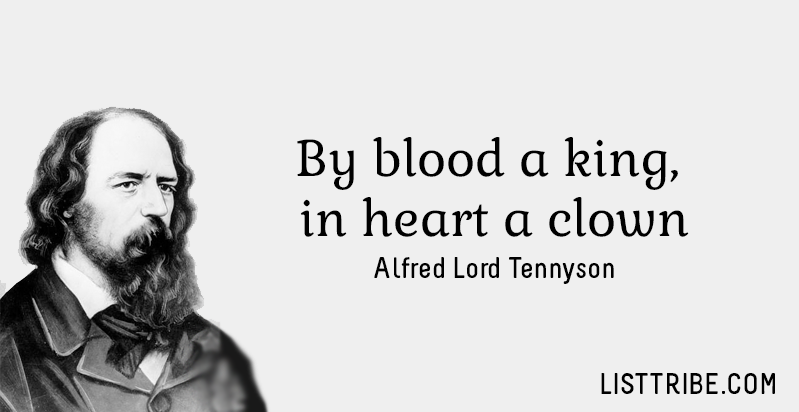 By blood a king, in heart a clown -Alfred Lord Tennyson