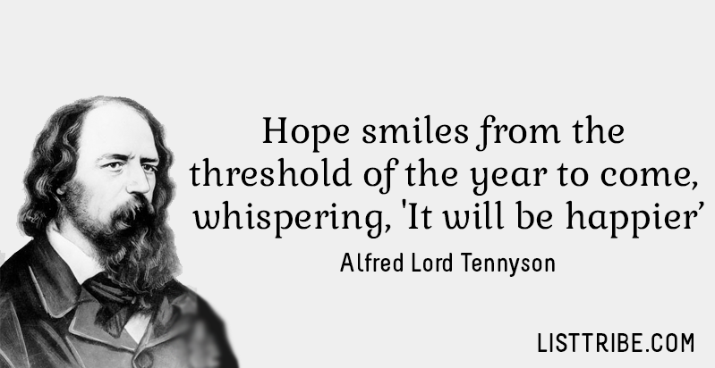 Hope smiles from the threshold of the year to come, whispering, 'It will be happier'. -Alfred Lord Tennyson