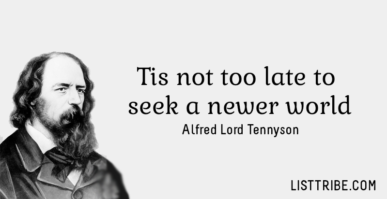 Tis not too late to seek a newer world. -Alfred Lord Tennyson