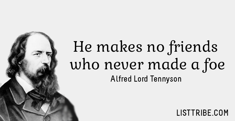 He makes no friends who never made a foe. -Alfred Lord Tennyson