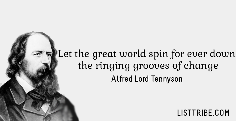 Let the great world spin for ever down the ringing grooves of change. -Alfred Lord Tennyson