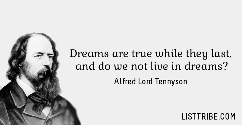 Dreams are true while they last, and do we not live in dreams? -Alfred Lord Tennyson