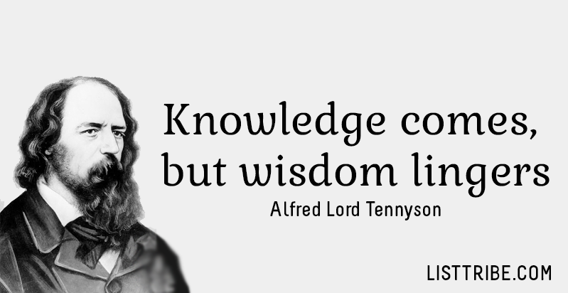 Knowledge comes, but wisdom lingers. -Alfred Lord Tennyson