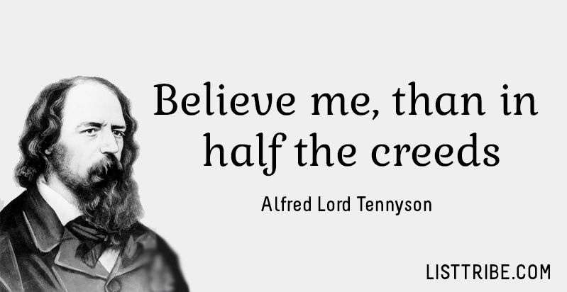 Believe me, than in half the creeds. -Alfred Lord Tennyson