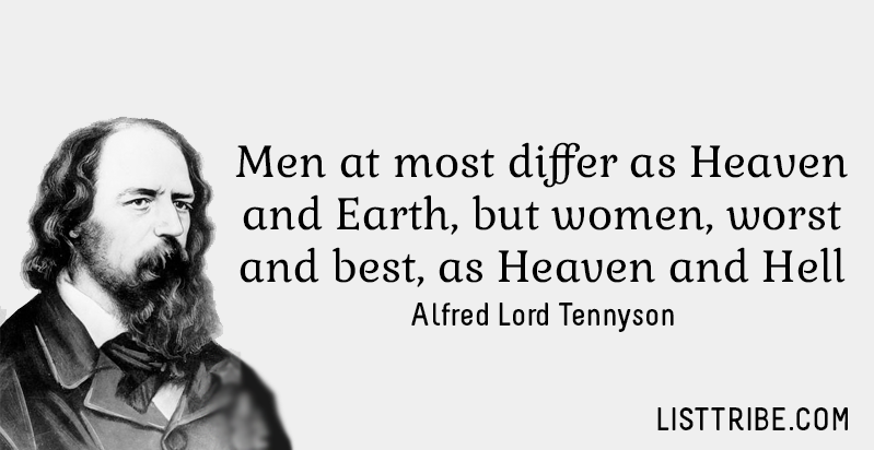 Men at most differ as Heaven and Earth, but women, worst and best, as Heaven and Hell. -Alfred Lord Tennyson
