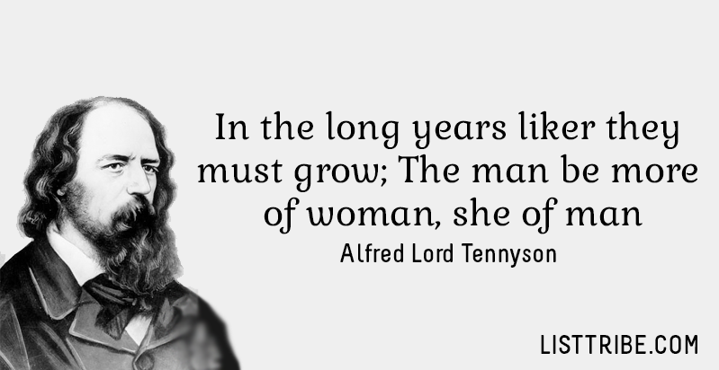 In the long years liker they must grow; The man be more of woman, She of man. -Alfred Lord Tennyson