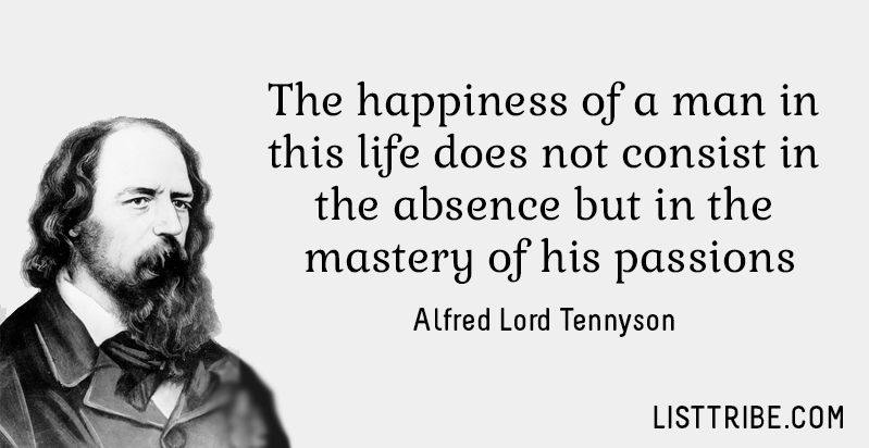 The Happiness of a man in this life does not consist in the absence but in bu tin the mastery of his passions. Alfred Lord Tennyson