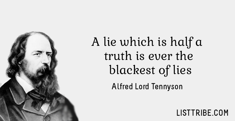 A lie which is half a truth is ever the blackest of lies. -Alfred Lord Tennyson