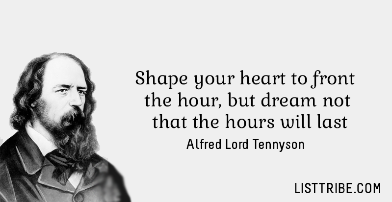 Shape your heart to front the hour, but dream not that the hours will last. -Alfred Lord Tennyson