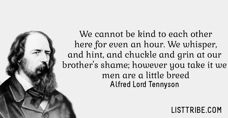 We cannot be kind to each other here for even an hour. We whisper, and hint, and chuckle and grin at our brother's shame; however you take it we men are little breed. -Alfred Lord Tennyson