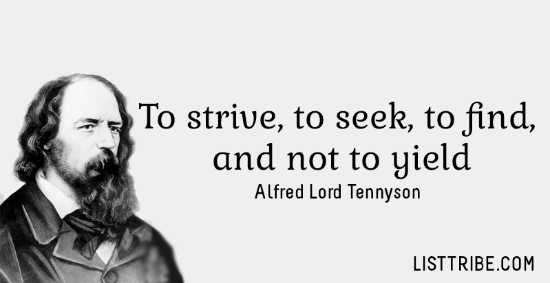 To strive, to seek, to find, and not to yield. -Alfred Lord Tennyson