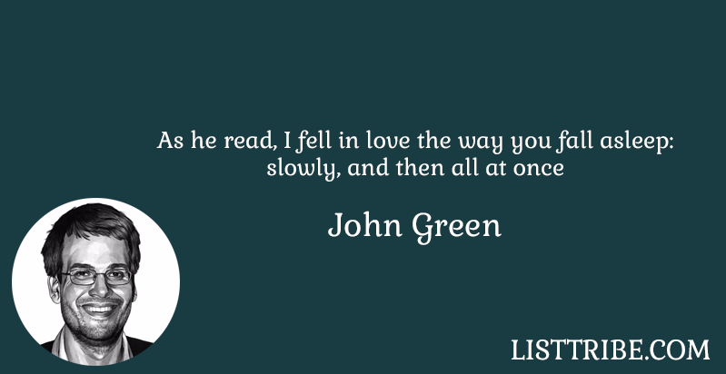 As he read, I fell in love the way you fall asleep: slowly, and then all at once -John Gates