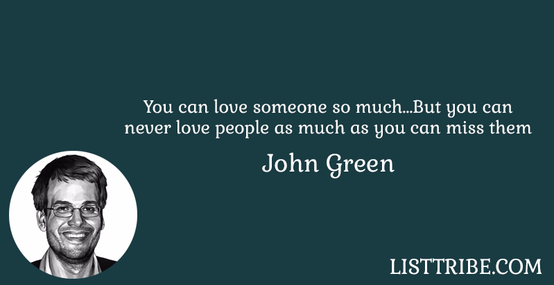 You can love someone so much....But you can never love people as much as you can miss them -John Green