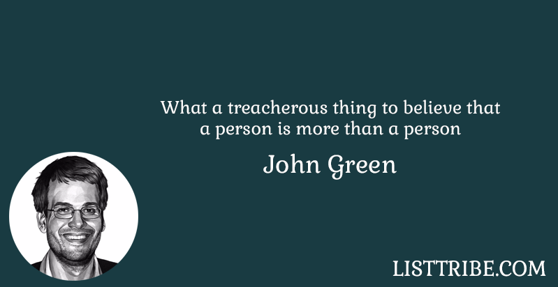 What a treacherous thing to believe that a person is more than a person -John Green