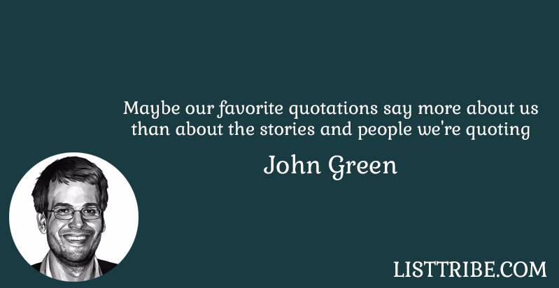 Maybe our favorite quotations say more about us than about the stories and people w're quoting -John Green