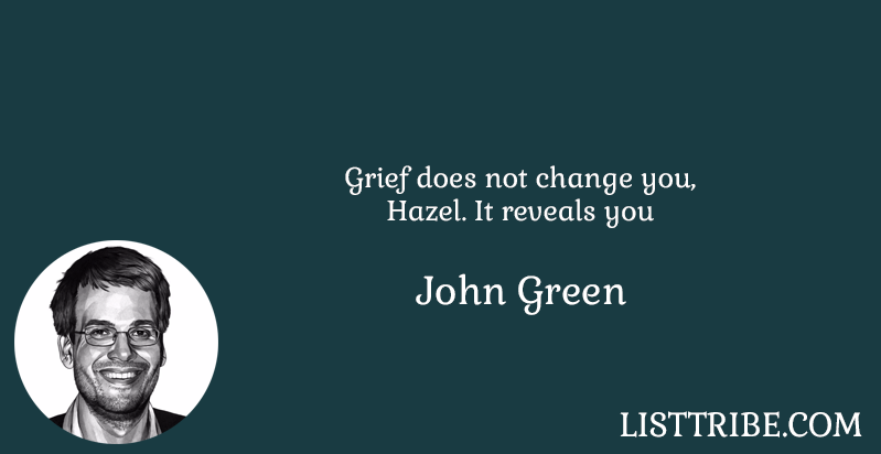 Grief does not change you, Hazel. It reveals you -John Green