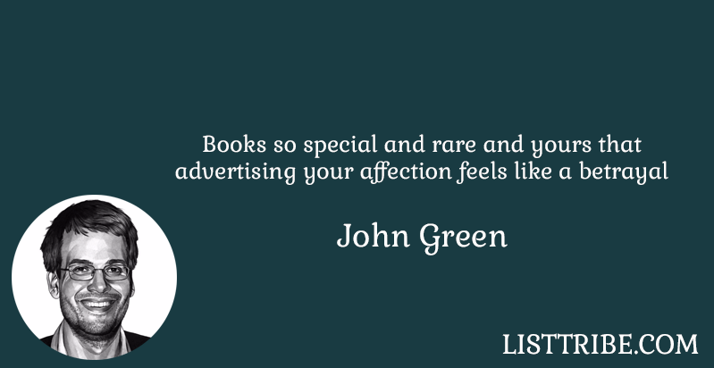 Books so special and rare and yours that advertising your affection feels like a betrayal -John Green