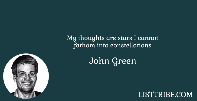 My thoughts are stars I cannot fathom into constellations -John Green