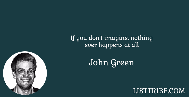 If you don't imagine, nothing ever happens at all -John Green