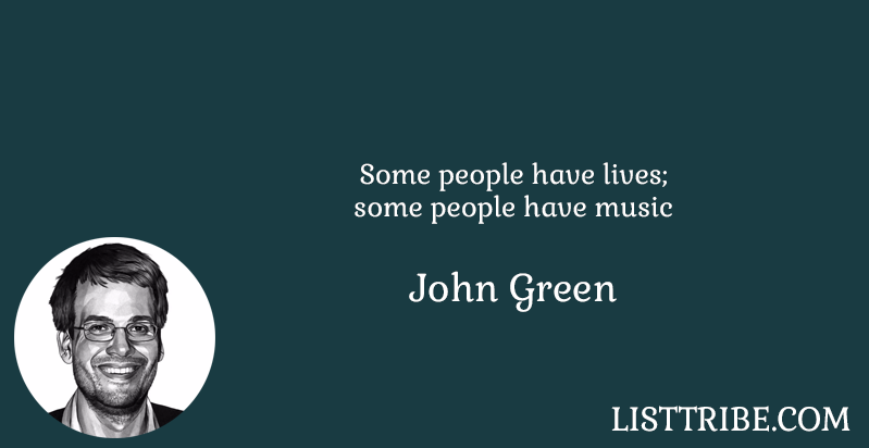 Some people have lives; some people have music -John Green