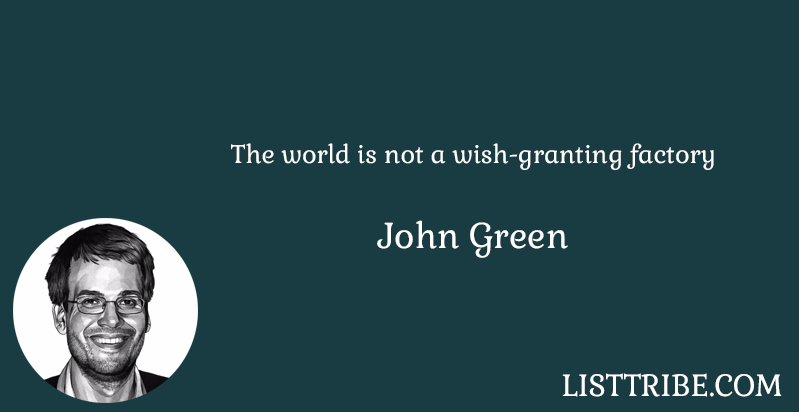 The world is not a wish-granting factory -John Green