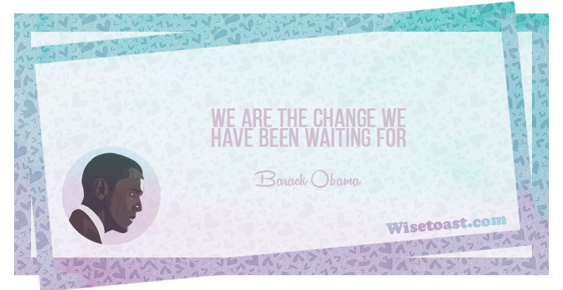 We are the change we have been waiting for -Barack Obama