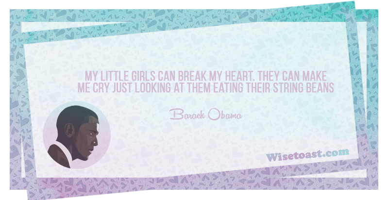 My little girls can break my heart, They can make me cry just looking at them eating their string beans - Barack Obama
