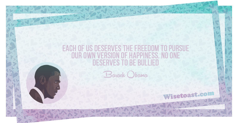 Each of us deserves the freedom to pursue our own version of happiness, no one deserves to be bullied - Barack Obama