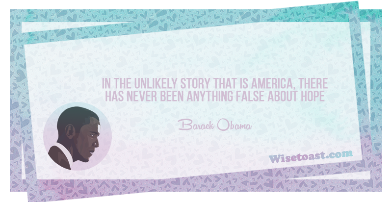 In the unlikely story that is America, There has never been anything false about hope -Barack Obama
