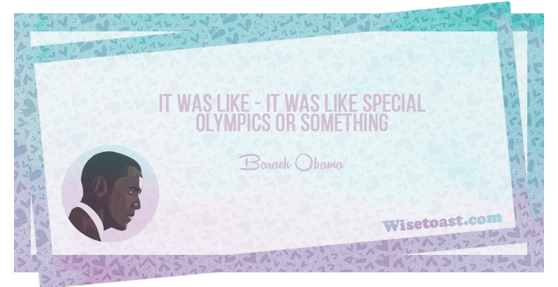 IT was like special Olympics or something - Barack Obama
