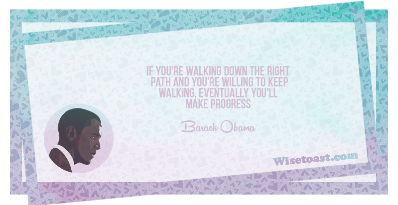 If you're walking down the right path and you're willing to keep walking, eventually you'll make progress -Barack Obama