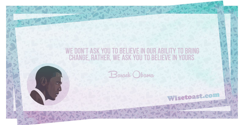 We don't ask you to believe in our ability to bring change, rather, we ask you to believe in yours -Barack Obama